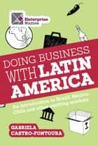 Doing business with Latin America - An introduction to Brazil, Mexico, Chile and other exciting markets ebook by Gabriela Castro-Fontoura