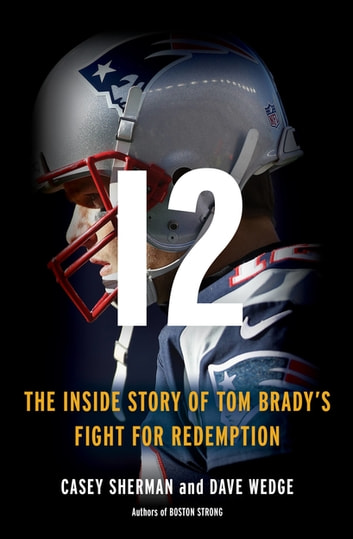 12 - The Inside Story of Tom Brady's Fight for Redemption ebook by Casey Sherman,Dave Wedge