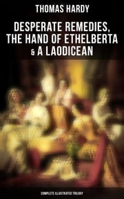 Desperate Remedies, The Hand of Ethelberta & A Laodicean: Complete Illustrated Trilogy