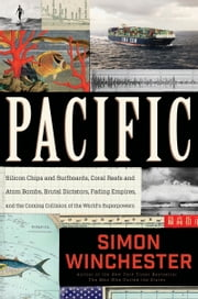 Pacific - Silicon Chips and Surfboards, Coral Reefs and Atom Bombs, Brutal Dictators, Fading Empires, and the Coming Collision of the World's Superpowers ebook by Simon Winchester