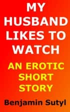 My Husband Likes to Watch (An Erotic Short Story) ebook by Benjamin Sutyl