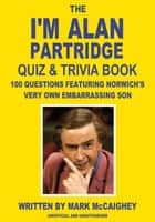 The I'm Alan Partridge Quiz & Trivia Book ebook by Mark McCaighey