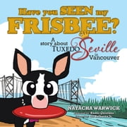 Have you SEEN my FRISBEE? - A story about TUXEDO Seville, in Vancouver ebook by NATACHA WARWICK
