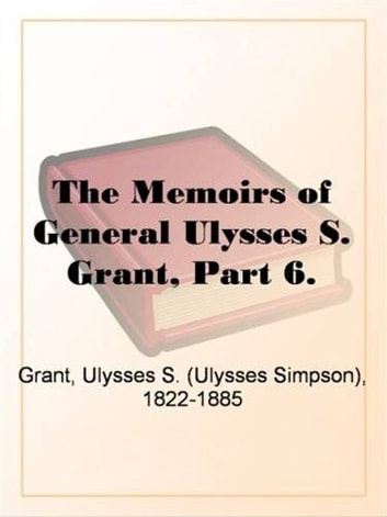 The Memoirs Of General Ulysses S. Grant, Part 6. ebook by Ulysses S. Grant