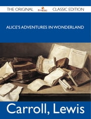 Alice's Adventures in Wonderland - The Original Classic Edition ebook by Lewis Carroll