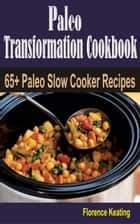 Paleo Transformation Cookbook - 65+ Paleo Slow Cooker Recipes ebook by Florence Keating