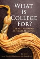 What Is College For? The Public Purpose of Higher Education ebook by Ellen Condliffe Lagemann,Harry Lewis