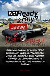 Not Ready To Buy? ... Lease A Car Instead! - A Consumer Guide On Car Leasing With A Complete Overview On How To Lease A Car So You Can Calculate Car Lease Payments And Weigh Out Options On Leasing vs. Buying To Get The Best Car Lease Deals On The Market ebook by Jack B. Gammon