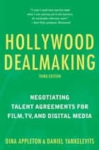 Hollywood Dealmaking - Negotiating Talent Agreements for Film, TV, and Digital Media (Third Edition) ebook by Dina Appleton, Daniel Yankelevits