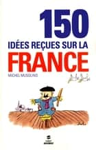 150 IDEES RECUES SUR LA FRANCE ebook by Michel MUSOLINO