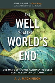 The Well at the World's End - One Man's Epic Cross-Continental Quest for the Fountain of Youth ebook by A. J. Mackinnon