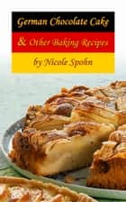 German Chocolate Cake & Other Baking Recipes ebook by Nicole Spohn