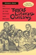 Texas Literary Outlaws - Six Writers in the Sixties and Beyond ebook by Steven L. Davis