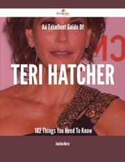An Excellent Guide Of Teri Hatcher - 182 Things You Need To Know ebook by Jonathan Morse
