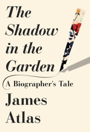 The Shadow in the Garden - A Biographer's Tale ebook by James Atlas