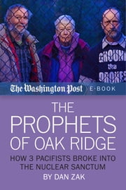 The Prophets of Oak Ridge - How 3 Pacifists Broke Into the Nuclear Sanctum ebook by Dan Zak,The Washington Post