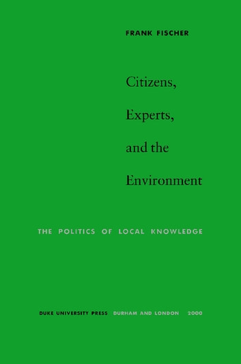 Citizens, Experts, and the Environment - The Politics of Local Knowledge ebook by Frank Fischer