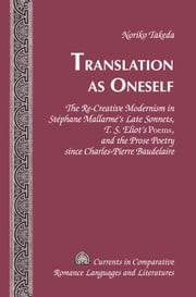 Translation as Oneself - The Re-Creative Modernism in Stéphane Mallarmé's Late Sonnets, T. S. Eliot's Poems, and the Prose Poetry since Charles-Pierre Baudelaire ebook by Noriko Takeda