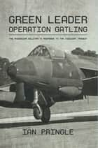 Green Leader - Operation Gatling, the Rhodesian Military's Response To The Viscount Tragedy eBook by Ian Pringle