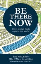 Be There Now: Travel Stories from Around the World ebook by Mike O'Mary