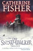 The Snow-Walker Trilogy eBook by Catherine Fisher