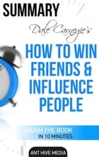 Dale Carnegie's How To Win Friends and Influence People Summary ebook by Ant Hive Media