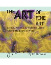 The Art of Fine Art - Notes, Essays, and Guiding Lights After Fifty Years of Work ebook by Eo Omwake