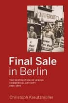 Final Sale in Berlin - The Destruction of Jewish Commercial Activity, 1930-1945 ebook by Christoph Kreutzmüller