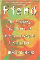 Fiend - The Shocking True Story Of Americas Youngest Seria ebook by Harold Schechter