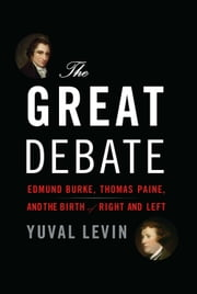 The Great Debate - Edmund Burke, Thomas Paine, and the Birth of Right and Left ebook by Yuval Levin
