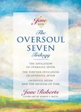 The Oversoul Seven Trilogy: The Education of Oversoul Seven, The Further Education of Oversoul Seven, Oversoul Seven and the Museum of Time ebook by Jane Roberts