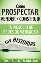 "Cómo Prospectar, Vender Y Construir Tu Negocio De Redes De Mercadeo Con Historias ebook by Tom ""Big Al"" Schreiter"