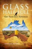 Glass Half Full: Our Australian Adventure - Sarah Jane's Travel Memoirs Series, #1 ebook by Sarah Jane Butfield