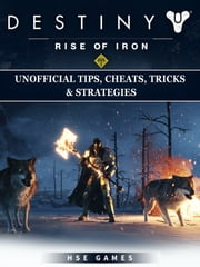 Destiny Rise of Iron Unofficial Tips, Cheats, Tricks, & Strategies ebook by HSE Games