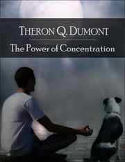 The Power of Concentration: The Secret Edition - Open Your Heart to the Real Power and Magic of Living Faith and Let the Heaven Be in You, Go Deep Inside Yourself and Back, Feel the Crazy and Divine Love and Live for Your Dreams ebook by Theron Q. Dumont