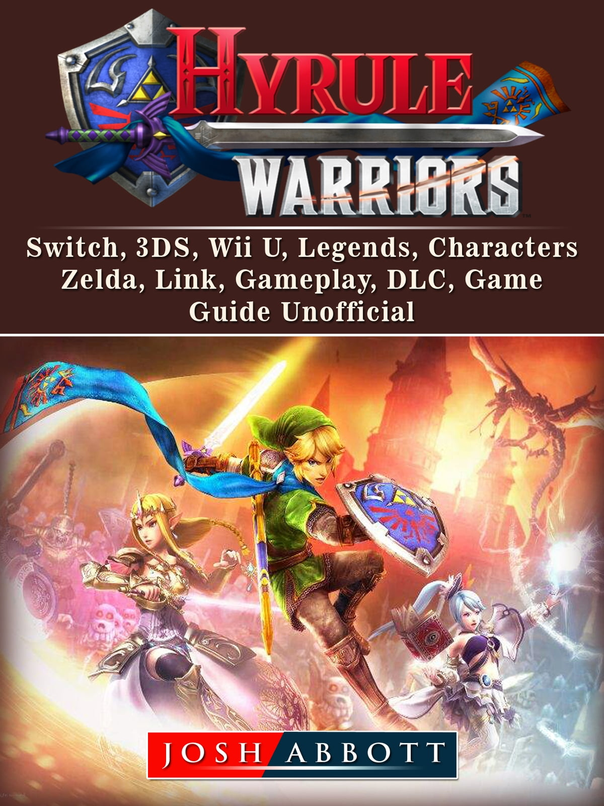 Hyrule Warriors, Switch, 3DS, Wii U, Legends, Characters, Zelda, Link,  Gameplay, DLC, Game Guide Unofficial ebook by Josh Abbott - Rakuten Kobo