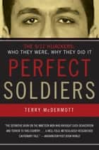 Perfect Soldiers - The 9/11 Hijackers: Who They Were, Why They Did It ebook by Terry McDermott
