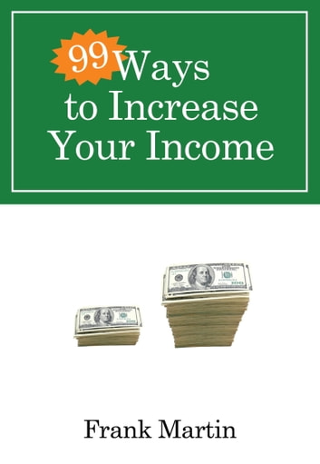 99 Ways to Increase Your Income ebook by Frank Martin