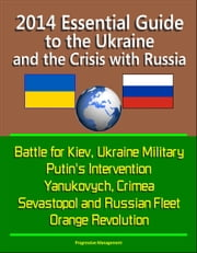 2014 Essential Guide to the Ukraine and the Crisis with Russia: Battle for Kiev, Ukraine Military, Putin's Intervention, Yanukovych, Crimea, Sevastopol and Russian Fleet, Orange Revolution ebook by Progressive Management