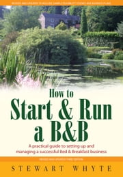 How To Start And Run a B&B 3rd Edition - A practical guide to setting up and managing a successful Bed & Breakfast business ebook by Stewart Whyte