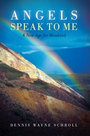 Angels Speak to Me - A New Age for Mankind ebook by Dennis Wayne Schroll