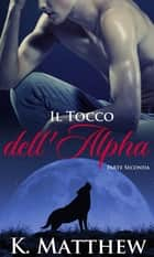 Il Tocco dell'Alpha: Parte Seconda ebook by K. Matthew