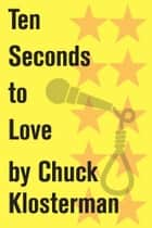 Ten Seconds to Love ebook by Chuck Klosterman