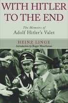 With Hitler to the End - The Memoirs of Adolf Hitler's Valet ebook by Heinz Linge, Roger Moorhouse