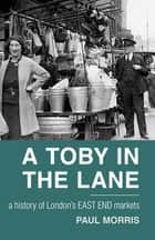 A Toby in the Lane - A History of London's East End Markets ebook by