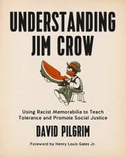 Understanding Jim Crow - Using Racist Memorabilia to Teach Tolerance and Promote Social Justice ebook by David Pilgrim,Henry Louis Gates Jr.