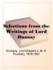 Selections From The Writings Of Lord Dunsay ebook by Lord (Edward J. M. D. Plunkett),1878-1957 Dunsany