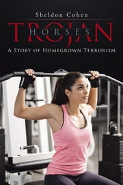 Trojan Horses: A Story of Homegrown Terrorism ebook by Sheldon Cohen