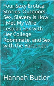 Four Sexy Erotica Stories: Outdoors Sex, Slavery is How I Met My Wife, Lesbian Sex with Her College Roommate, and Sex with the Bartender ebook by Hannah Butler