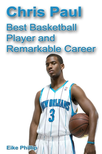 Chris Paul: Best Basketball Player and Remarkable Career ebook by Eike Phillip